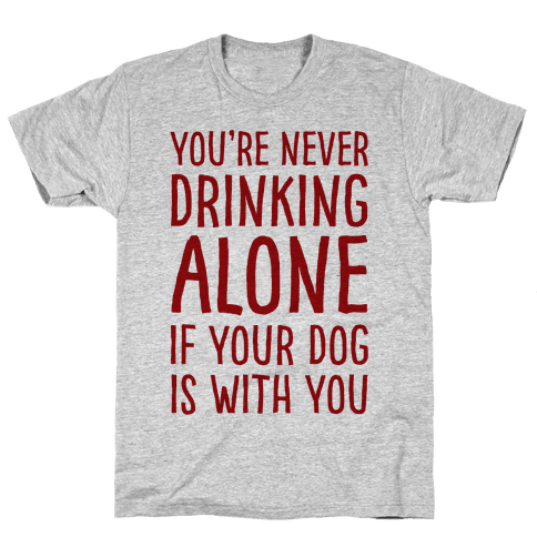 You're Never Drinking Alone When Your Dog Is With You Mens T-Shirt