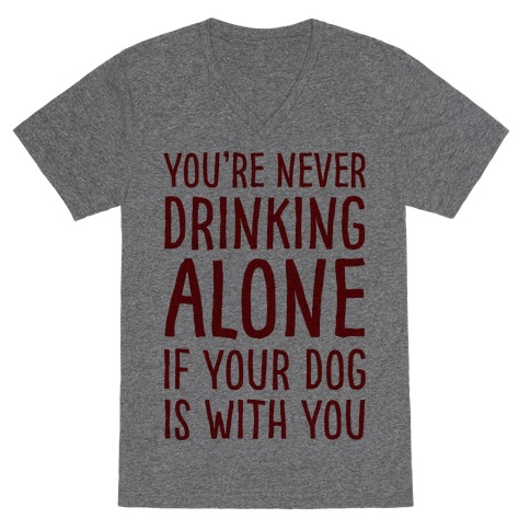 You're Never Drinking Alone When Your Dog Is With You V-Neck Tee Shirt