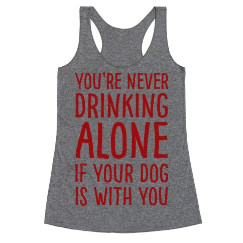 You're Never Drinking Alone When Your Dog Is With You Racerback Tank Top
