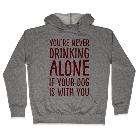 You're Never Drinking Alone When Your Dog Is With You Hooded Sweatshirt