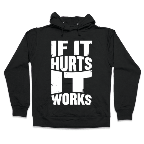 If It Hurts, It Works Hooded Sweatshirt