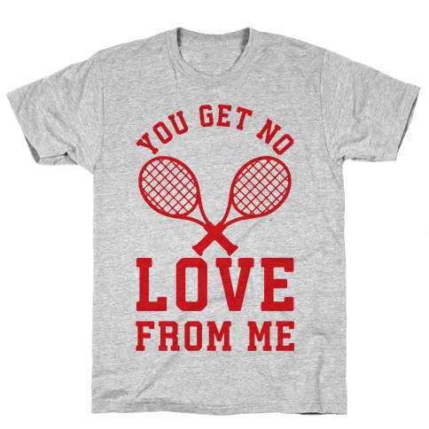 You Get No Love From Me Mens T-Shirt