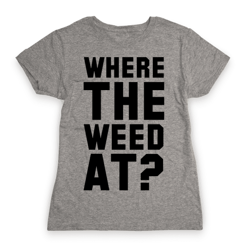 Where the Weed At? Womens T-Shirt