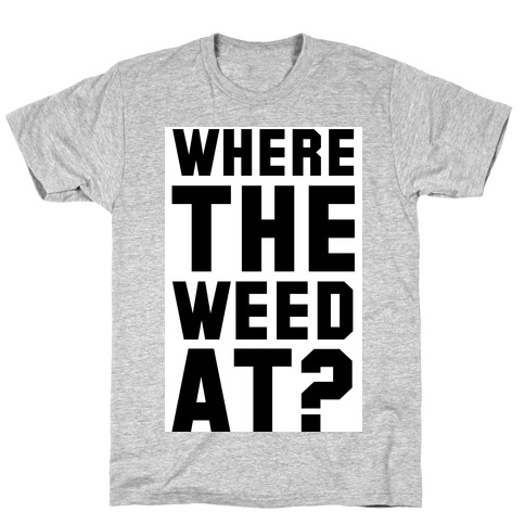 Where the Weed At? T-Shirt