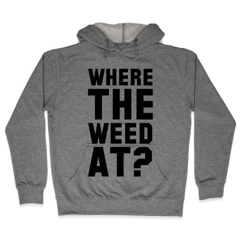 Where the Weed At? Hooded Sweatshirt