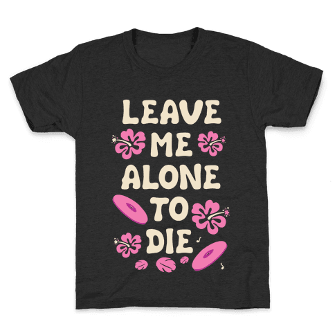 Leave Me Alone To Die Quote Kids T-Shirt