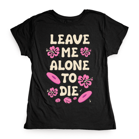 Leave Me Alone To Die Quote Womens T-Shirt
