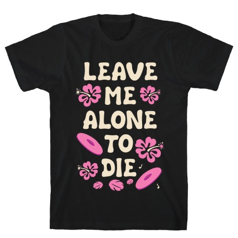 Leave Me Alone To Die Quote T-Shirt