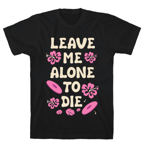 Leave Me Alone To Die Quote Mens T-Shirt
