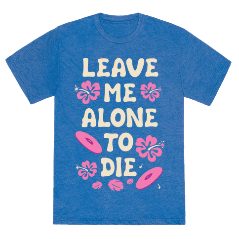 Leave Me Alone To Die Quote - TShirt - HUMAN