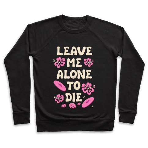 Leave Me Alone To Die Quote Pullover