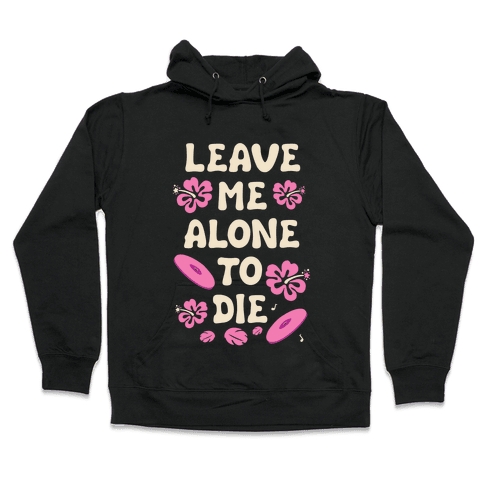 Leave Me Alone To Die Quote Hooded Sweatshirt