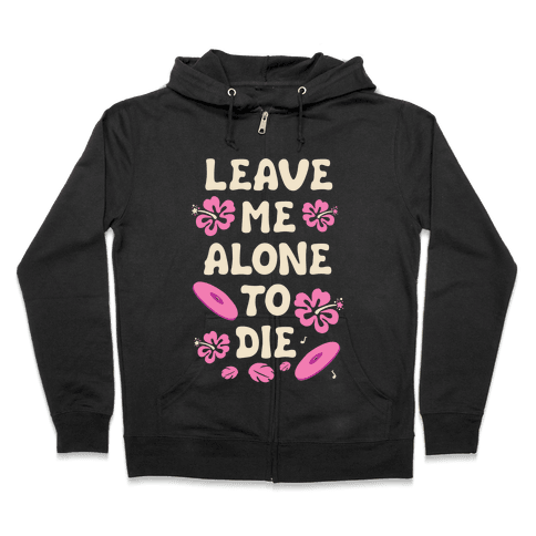 Leave Me Alone To Die Quote Zip Hoodie