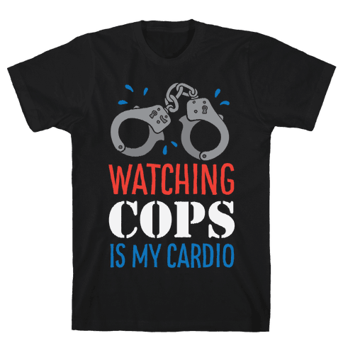 Watching COPS Is My Cardio Mens T-Shirt