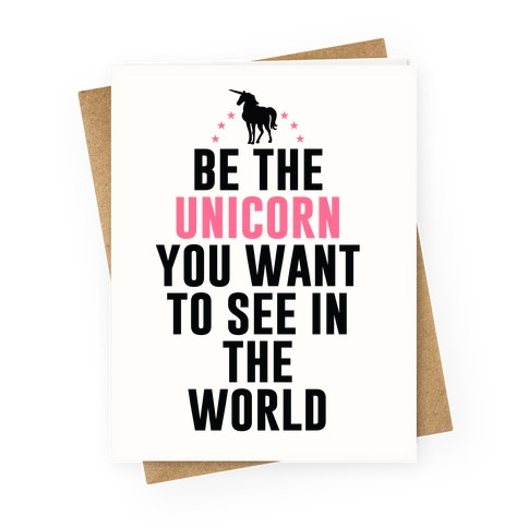 Be The Unicorn You Want To See In The World Greeting Card