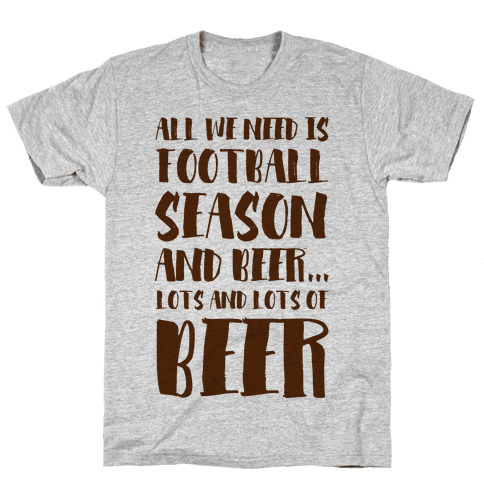 All We Need is Football Season and Beer. Mens T-Shirt