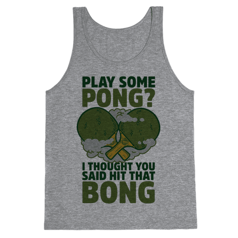 Play Some Pong? I Thought You Said Hit That Bong Tank Top
