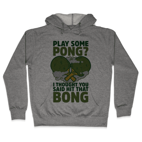 Play Some Pong? I Thought You Said Hit That Bong Hooded Sweatshirt