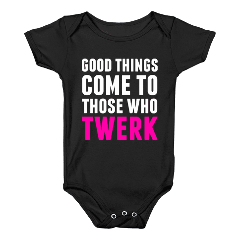 Good Things Come To Those Who Twerk Baby Onesy