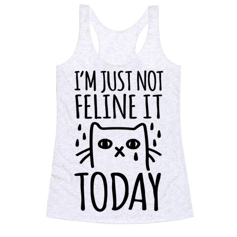 I'm Just Not Feline it Today Racerback Tank Top