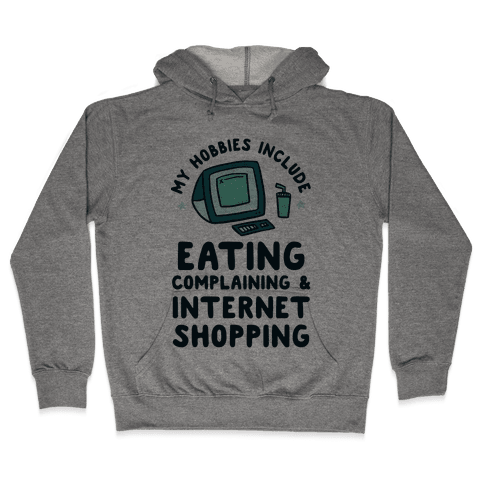 My Hobbies Include Eating, Complaining & Internet Shopping Hooded Sweatshirt