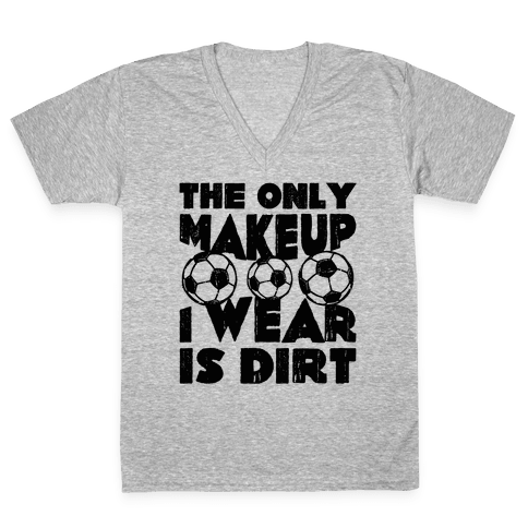 The Only Makeup I Wear Is Dirt  V-Neck Tee Shirt