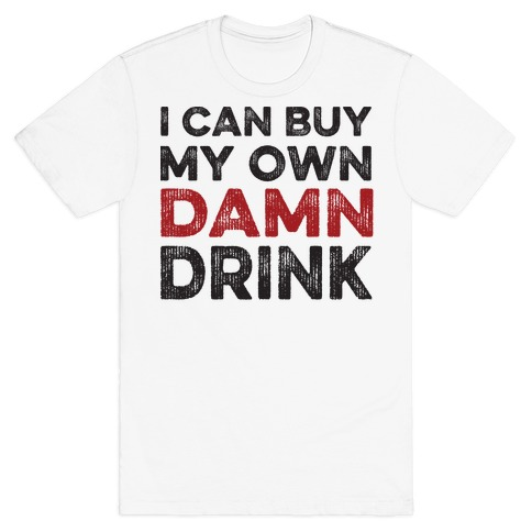 I Can Buy My Own Damn Drink Mens T-Shirt