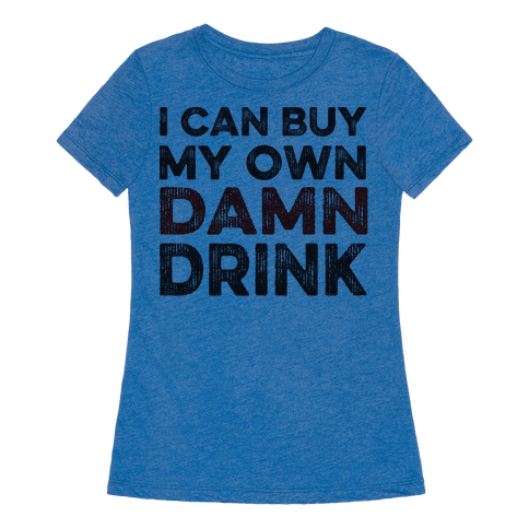I Can Buy My Own Damn Drink T Shirt Human