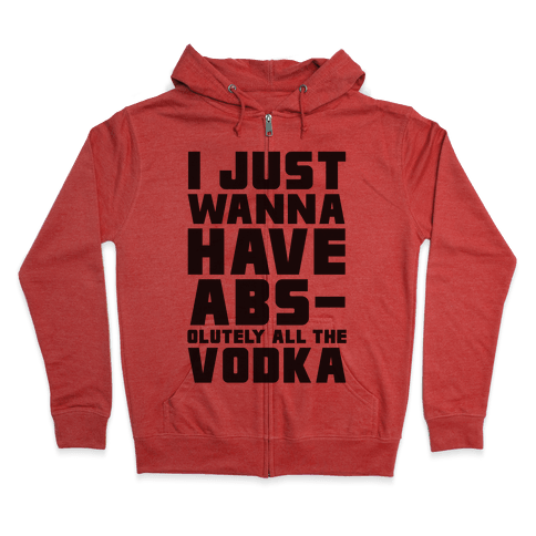 I Just Want To Have Abs...olutely All The Vodka Zip Hoodie