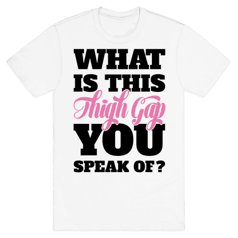 What Is This Thigh Gap You Speak Of? Mens T-Shirt