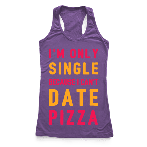 I'm Only Single Because I Can't Date Pizza Racerback Tank Top
