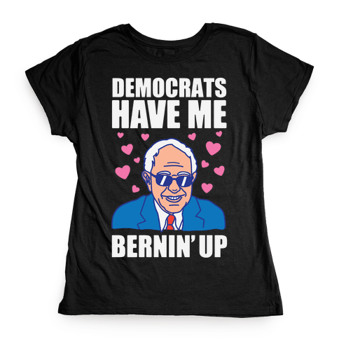 Democrats Have Me Bernin' Up Womens T-Shirt