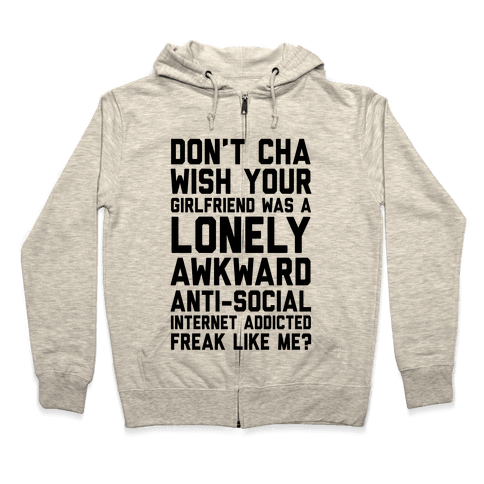 Don't Cha Wish Your Girlfriend Was A Lonely, Awkward, Anti-Social, Internet Addicted Freak Like Me Zip Hoodie