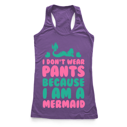 I Don't Wear Pants Because I Am a Mermaid Racerback Tank Top