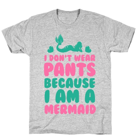 I Don't Wear Pants Because I Am a Mermaid T-Shirt