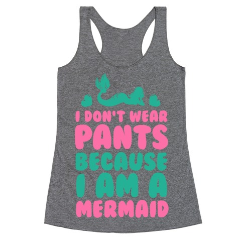 I Don't Wear Pants Because I Am a Mermaid Racerback Tank Top