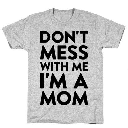 Don't Mess With Me I'm A Mom Mens T-Shirt