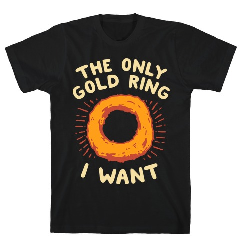 The Only Gold Ring I Want T-Shirt