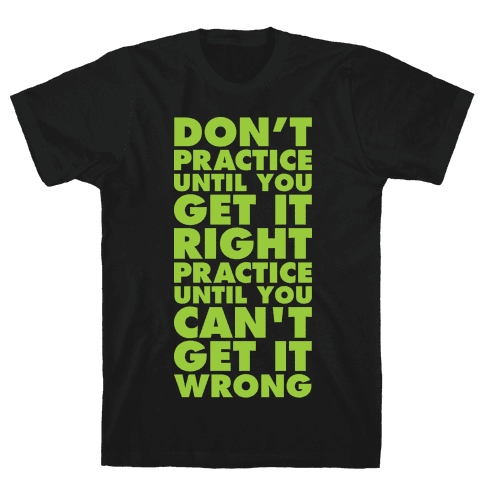 Don't Practice Until You Get It Right Practice Until You Can't Get It Wrong Mens/Unisex T-Shirt
