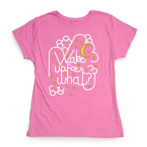 Wake Up For What? Womens T-Shirt