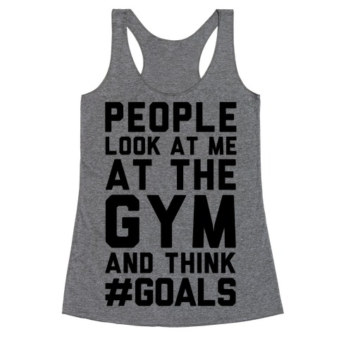 People Look At Me At The Gym And Think #GOALS Racerback Tank Top