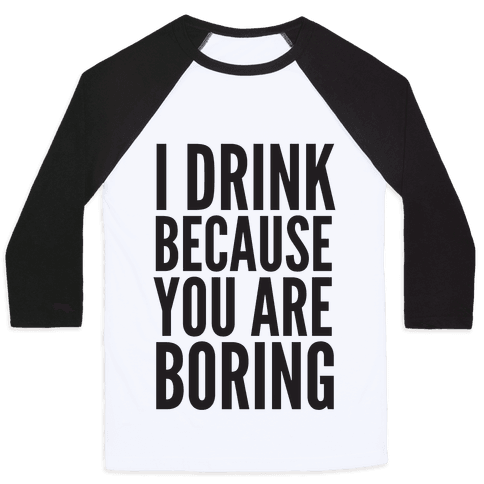 I Drink Because You Are Boring Baseball Tee