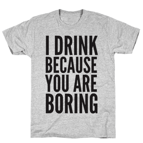I Drink Because You Are Boring Mens T-Shirt