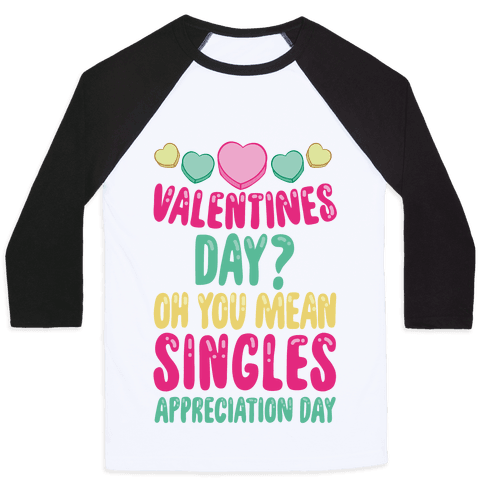 Valentines Day? Oh You Mean Singles Appreciation Day Baseball Tee