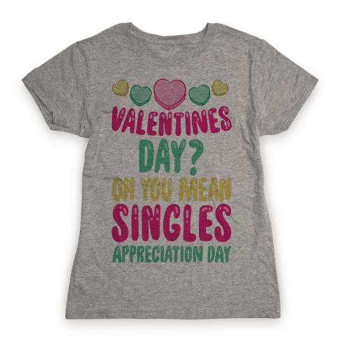 Valentines Day? Oh You Mean Singles Appreciation Day Womens T-Shirt