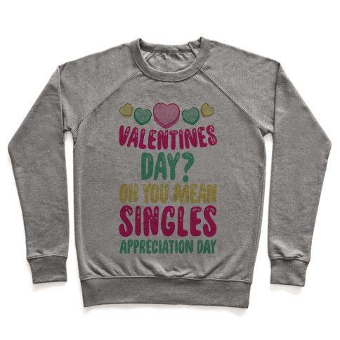 Valentines Day? Oh You Mean Singles Appreciation Day Pullover