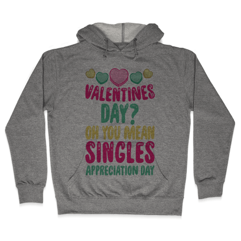 Valentines Day? Oh You Mean Singles Appreciation Day Hooded Sweatshirt
