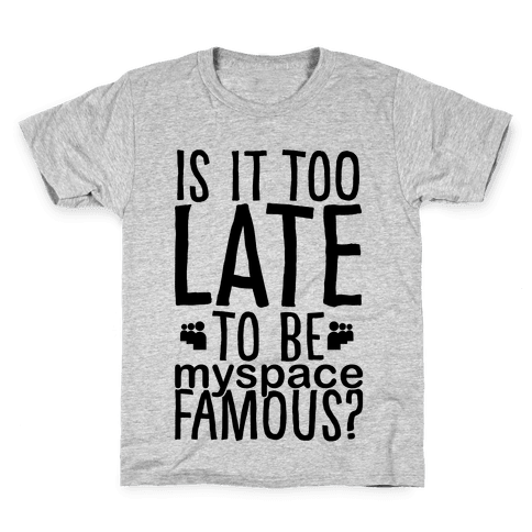 Is It Too Late To Be Myspace Famous Kids T-Shirt