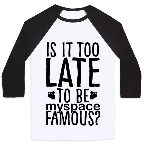 Is It Too Late To Be Myspace Famous Baseball Tee