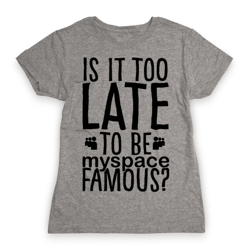 Is It Too Late To Be Myspace Famous Womens T-Shirt